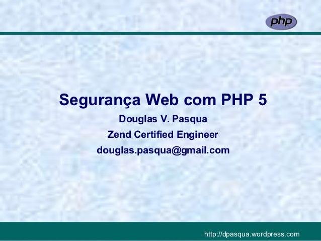 Segurança Web com PHP 5        Douglas V. Pasqua      Zend Certified Engineer    douglas.pasqua@gmail.com                 ...