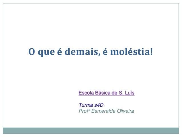 O que é demais, é moléstia! Escola Básica de S. Luís Turma s4D Profª Esmeralda Oliveira