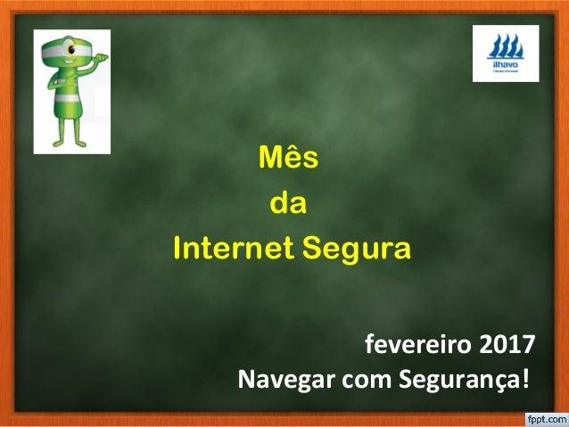 fevereiro 2017 Navegar com Segurança! Mês da Internet Segura