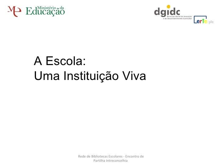 Rede de Bibliotecas Escolares - Encontro de Partilha Intreconcelhia  A Escola: Uma Instituição Viva