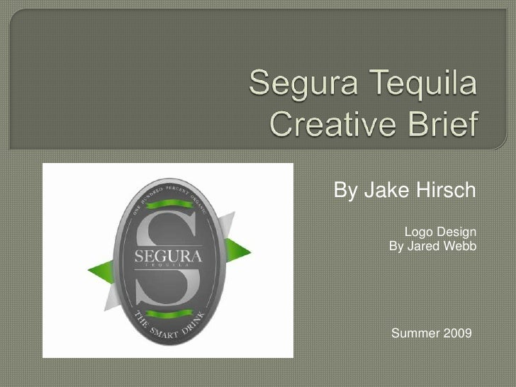 Segura TequilaCreative Brief<br />By Jake Hirsch<br />Logo Design<br />By Jared Webb<br />Summer 2009<br />