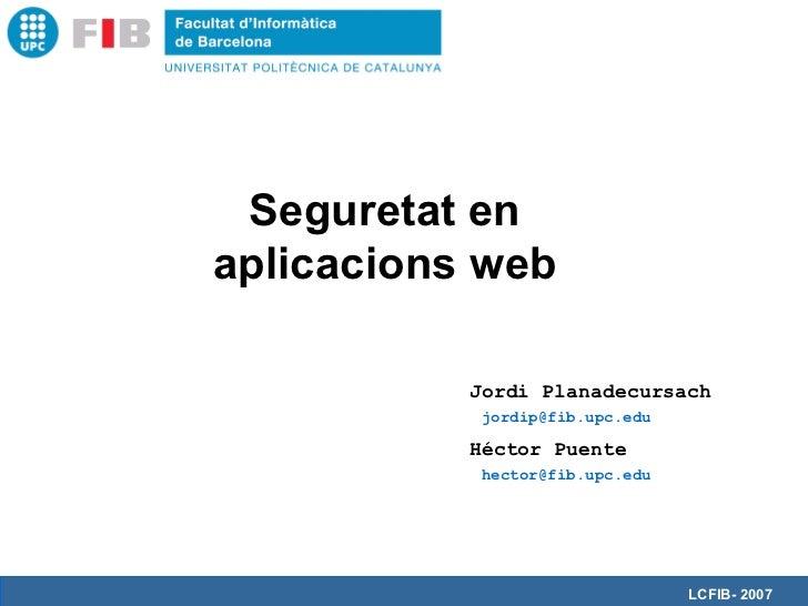 Seguretat enaplicacions web           Jordi Planadecursach           jordip@fib.upc.edu           Héctor Puente           ...