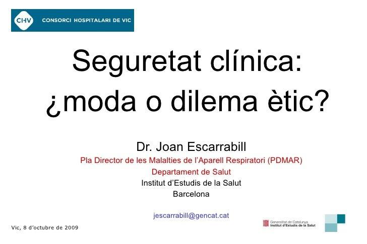 Seguretat clínica: ¿moda o dilema ètic? Dr. Joan Escarrabill Pla Director de les Malalties de l'Aparell Respiratori (PDMAR...