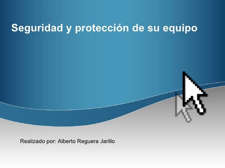 Seguridad y proteccíón de su equipo Realizado por: Alberto Reguera Jarillo