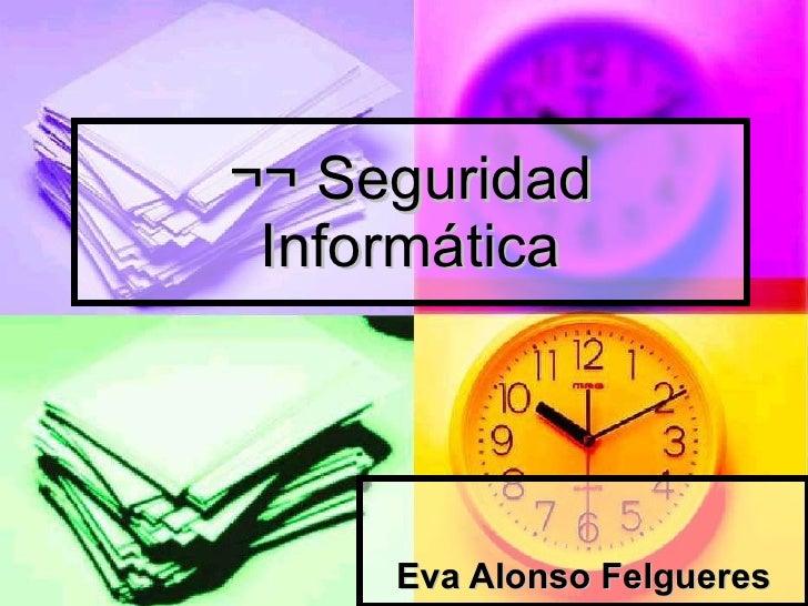 ¬¬ Seguridad Informática Eva Alonso Felgueres