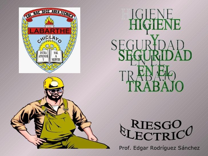 HIGIENE Y SEGURIDAD EN EL TRABAJO RIESGO ELECTRICO Prof. Edgar Rodríguez Sánchez