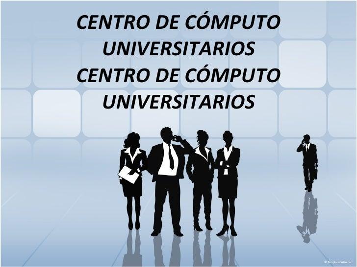 CENTRO DE CÓMPUTO UNIVERSITARIOS CENTRO DE CÓMPUTO UNIVERSITARIOS
