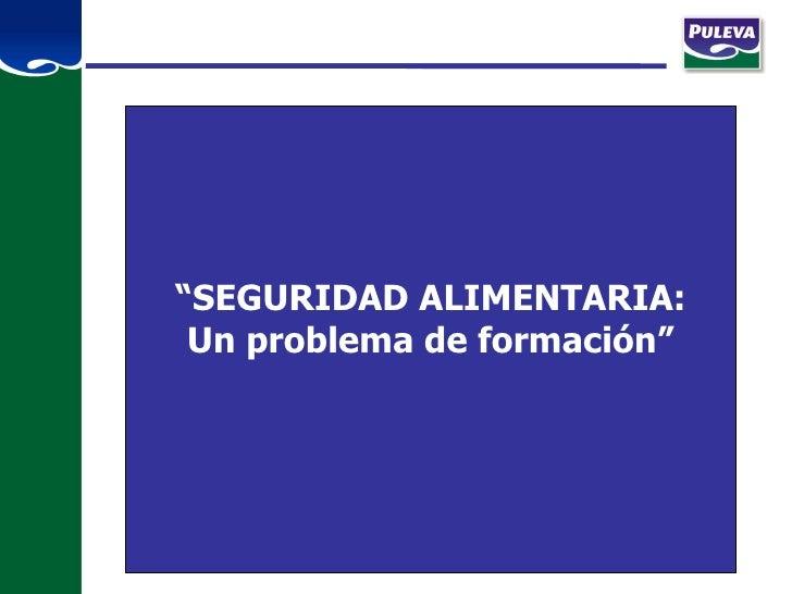 """"""" SEGURIDAD ALIMENTARIA: Un problema de formación"""""""