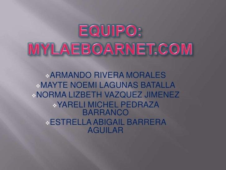 EQUIPO: MYLAEboarnet.com<br /><ul><li>ARMANDO RIVERA MORALES