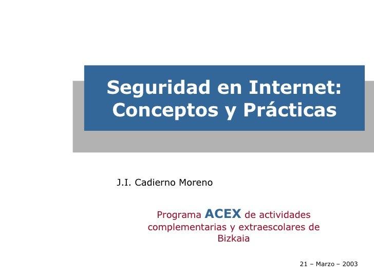 Seguridad en Internet: Conceptos y Prácticas J.I. Cadierno Moreno  Programa  ACEX  de actividades complementarias y extrae...