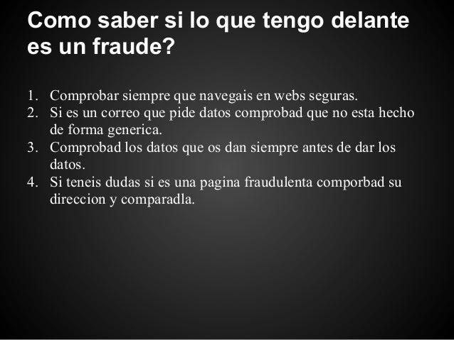 Como saber si lo que tengo delantees un fraude?1. Comprobar siempre que navegais en webs seguras.2. Si es un correo que pi...