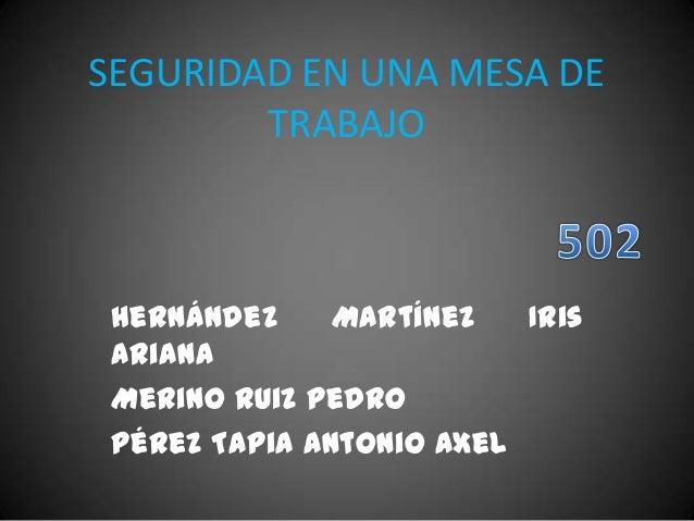 SEGURIDAD EN UNA MESA DE TRABAJO Hernández Martínez Iris Ariana Merino Ruiz Pedro Pérez Tapia Antonio Axel