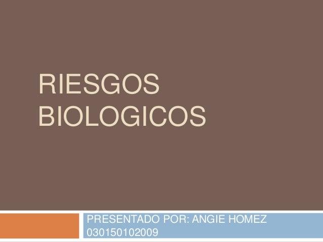 RIESGOS BIOLOGICOS  PRESENTADO POR: ANGIE HOMEZ 030150102009