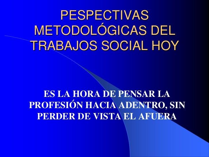 PESPECTIVAS METODOLÓGICAS DEL TRABAJOS SOCIAL HOY<br />ES LA HORA DE PENSAR LA PROFESIÓN HACIA ADENTRO, SIN PERDER DE VIST...