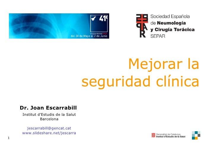 Mejorar la seguridad clínica Dr. Joan Escarrabill  Institut d'Estudis de la Salut Barcelona [email_address] www.slideshare...