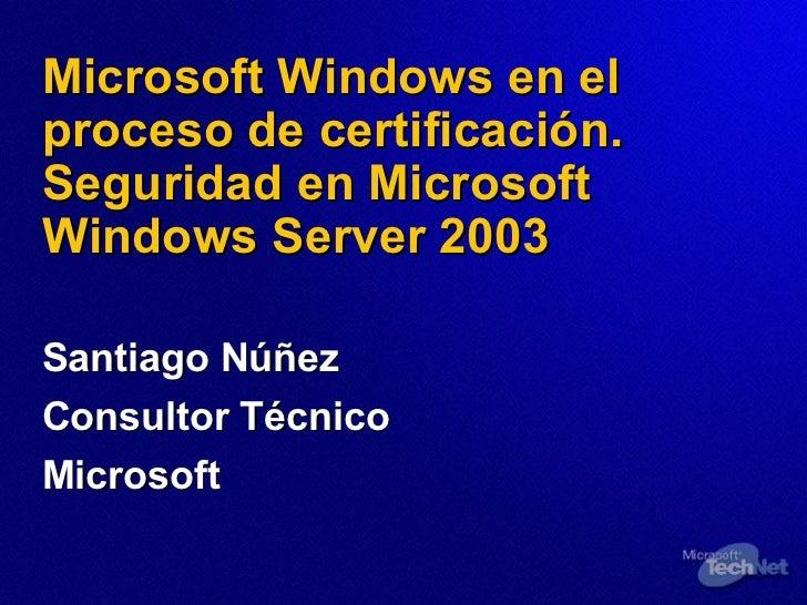 Microsoft Windows en el proceso de certificación. Seguridad en Microsoft Windows Server 2003 Santiago Núñez Consultor Técn...
