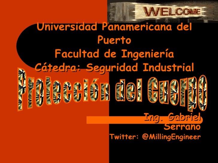 Universidad Panamericana del Puerto Facultad de Ingeniería Cátedra: Seguridad Industrial Ing. Gabriel Serrano Twitter: @Mi...