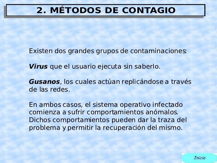 Existen dos grandes grupos de  contaminaciones: Virus  que el usuario ejecuta sin saberlo. Gusanos , los cuales actúan rep...