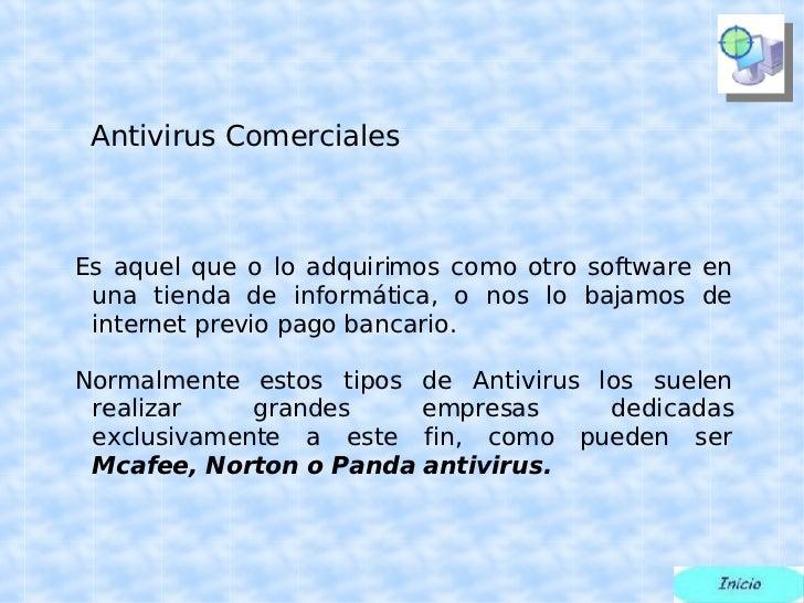 Antivirus Comerciales <ul><ul><li>Es aquel que o lo adquirimos como otro software en una tienda de informática, o nos lo b...