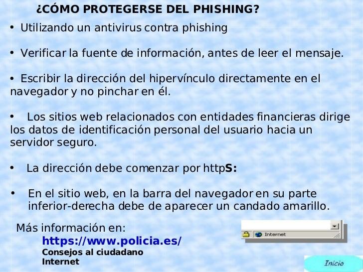 ¿CÓMO PROTEGERSE DEL PHISHING? <ul><li>Utilizando un antivirus contra phishing </li></ul><ul><li>Verificar la fuente de in...