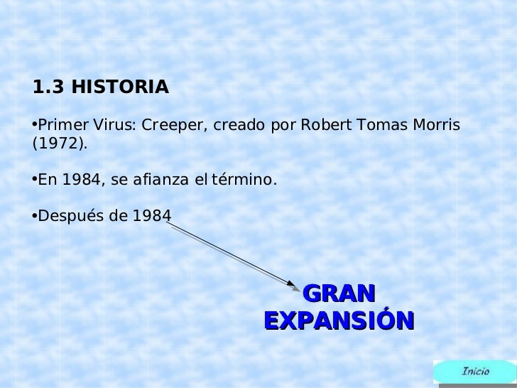 <ul><li>1.3 HISTORIA </li></ul><ul><li>Primer Virus:  Creeper, creado por Robert Tomas Morris (1972). </li></ul><ul><li>En...