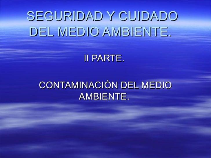SEGURIDAD Y CUIDADODEL MEDIO AMBIENTE.        II PARTE. CONTAMINACIÓN DEL MEDIO       AMBIENTE.