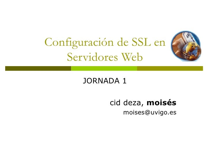 Configuración de SSL en Servidores Web JORNADA 1 cid deza,  moisés [email_address]