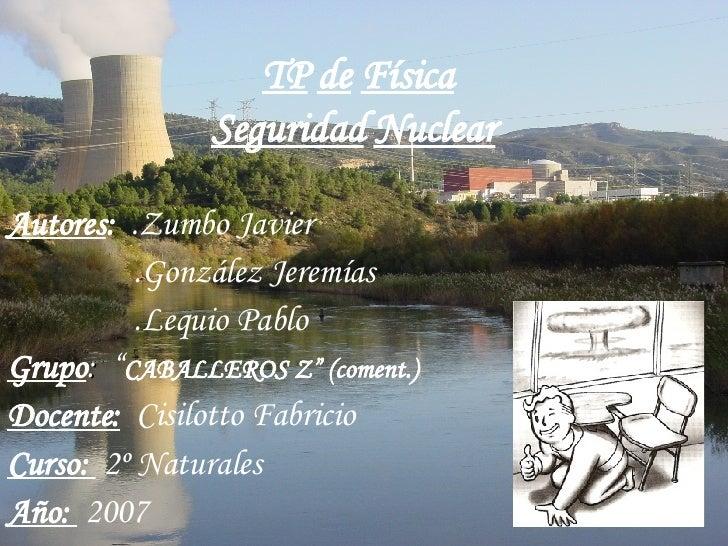 "TP   de   Física Seguridad   Nuclear   Autores :  .Zumbo Javier .González Jeremías  .Lequio Pablo Grupo :  "" CABALLEROS Z""..."