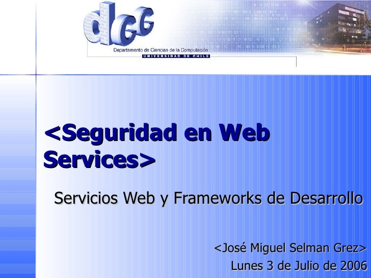 <Seguridad en Web Services> Servicios Web y Frameworks de Desarrollo <José Miguel Selman Grez> Lunes 3 de Julio de 2006