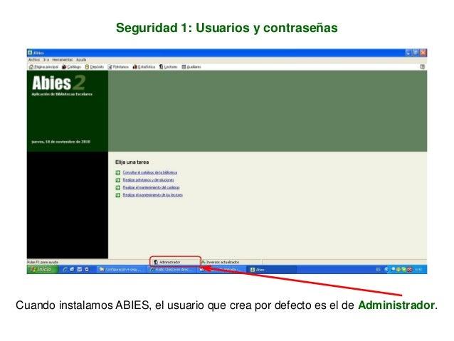 Seguridad 1: Usuarios y contraseñas Cuando instalamos ABIES, el usuario que crea por defecto es el de Administrador.