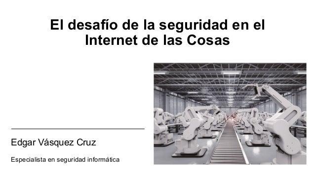 El desafío de la seguridad en el Internet de las Cosas Edgar Vásquez Cruz Especialista en seguridad informática