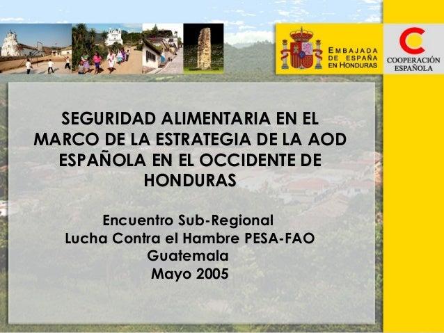 SEGURIDAD ALIMENTARIA EN EL MARCO DE LA ESTRATEGIA DE LA AOD ESPAÑOLA EN EL OCCIDENTE DE HONDURAS Encuentro Sub-Regional L...