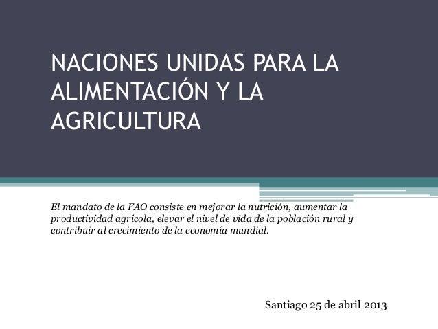 NACIONES UNIDAS PARA LA ALIMENTACIÓN Y LA AGRICULTURA El mandato de la FAO consiste en mejorar la nutrición, aumentar la p...