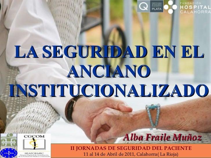 LA SEGURIDAD EN EL ANCIANO INSTITUCIONALIZADO Alba Fraile Muñoz II JORNADAS DE SEGURIDAD DEL PACIENTE 11 al 14 de Abril de...