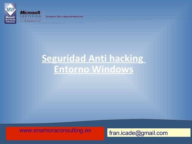 Seguridad Anti hackingEntorno Windowsfran.icade@gmail.comwww.enamoraconsulting.es