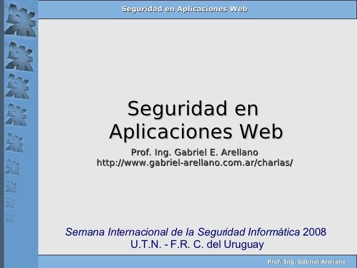 Seguridad en  Aplicaciones Web Prof. Ing. Gabriel E. Arellano http://www.gabriel-arellano.com.ar/charlas/ Semana Internaci...