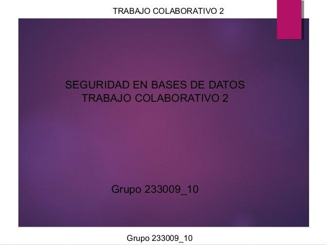 TRABAJO COLABORATIVO 2  SEGURIDAD EN BASES DE DATOS TRABAJO COLABORATIVO 2  Grupo 233009_10  Grupo 233009_10