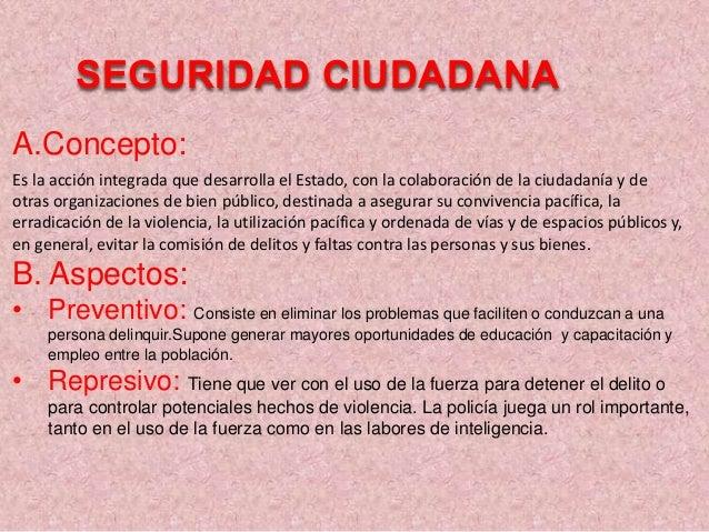 SEGURIDAD CIUDADANA A.Concepto: Es la acción integrada que desarrolla el Estado, con la colaboración de la ciudadanía y de...