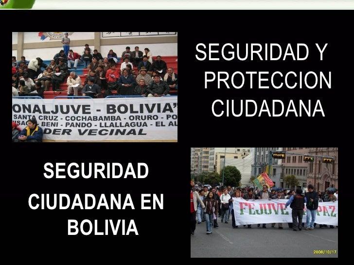 <ul><li>SEGURIDAD </li></ul><ul><li>CIUDADANA EN BOLIVIA </li></ul>SEGURIDAD Y PROTECCION CIUDADANA