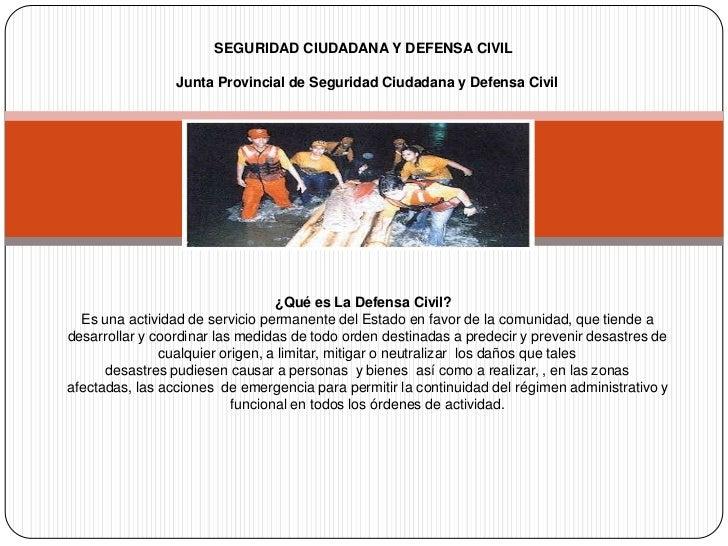 SEGURIDAD CIUDADANA Y DEFENSA CIVIL Junta Provincial de Seguridad Ciudadana y Defensa Civil ¿Qué es La Defensa Civil?E...