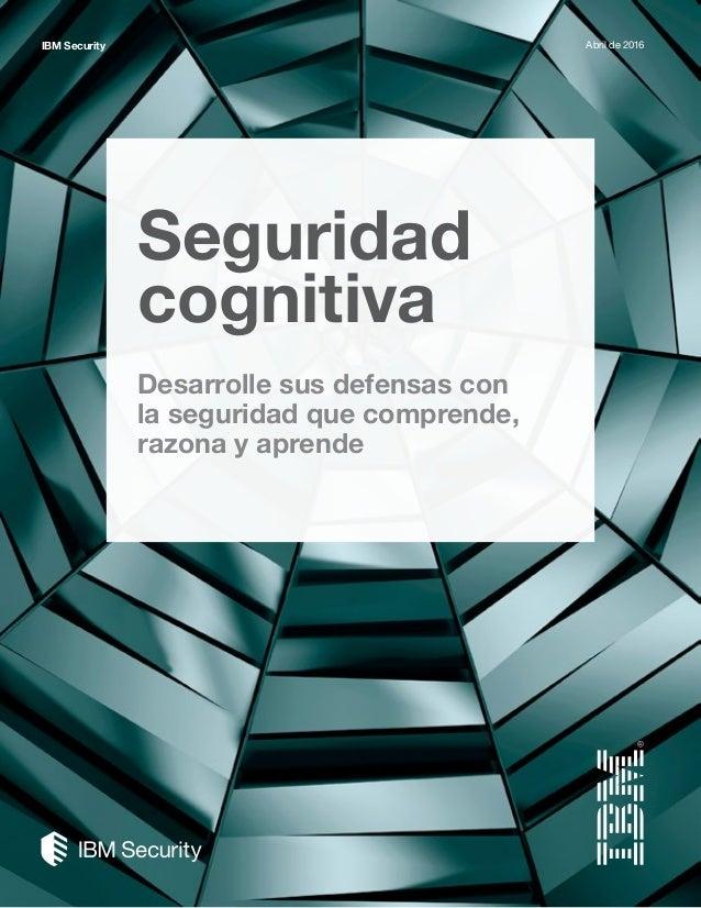 Seguridad cognitiva Desarrolle sus defensas con la seguridad que comprende, razona y aprende IBM Security Abril de 2016