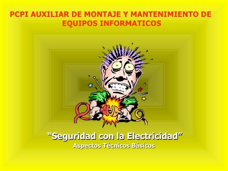 """"""" Seguridad con la Electricidad"""" PCPI AUXILIAR DE MONTAJE Y MANTENIMIENTO DE  EQUIPOS INFORMATICOS Aspectos Técnicos Básicos"""