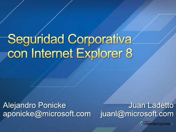 Seguridad Corporativa con Internet Explorer 8<br />Alejandro Ponicke<br />aponicke@microsoft.com<br />Juan Ladetto<br />ju...