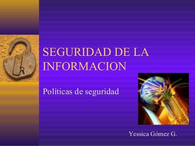 SEGURIDAD DE LA INFORMACION Políticas de seguridad Yessica Gómez G.