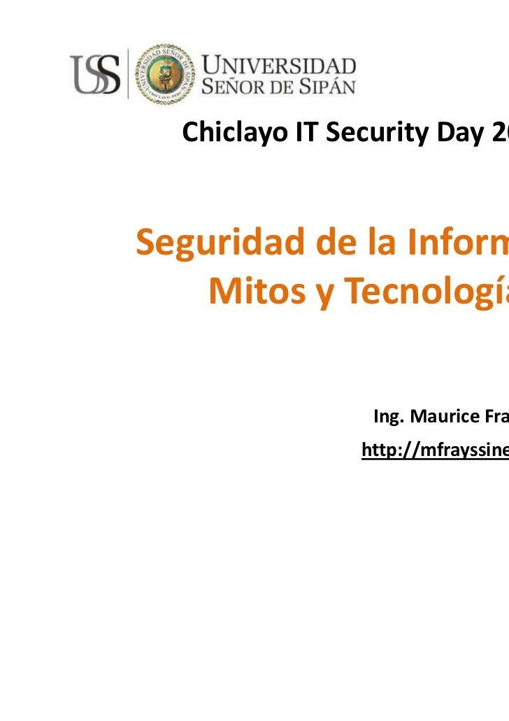 Chiclayo IT Security Day 2011Seguridad de la Información    Mitos y Tecnologías                Ing. Maurice Frayssinet Del...
