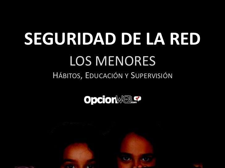 SEGURIDAD DE LA RED       LOS MENORES   HÁBITOS, EDUCACIÓN Y SUPERVISIÓN