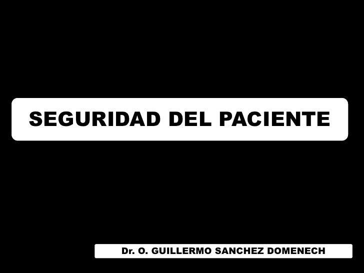 SEGURIDAD DEL PACIENTE      Dr. O. GUILLERMO SANCHEZ DOMENECH