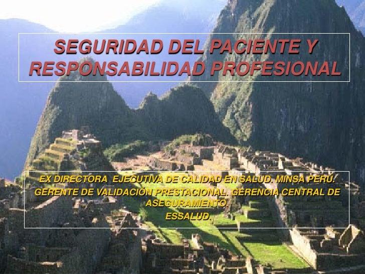 SEGURIDAD DEL PACIENTE YRESPONSABILIDAD PROFESIONAL EX DIRECTORA EJECUTIVA DE CALIDAD EN SALUD. MINSA PERÚ.GERENTE DE VALI...