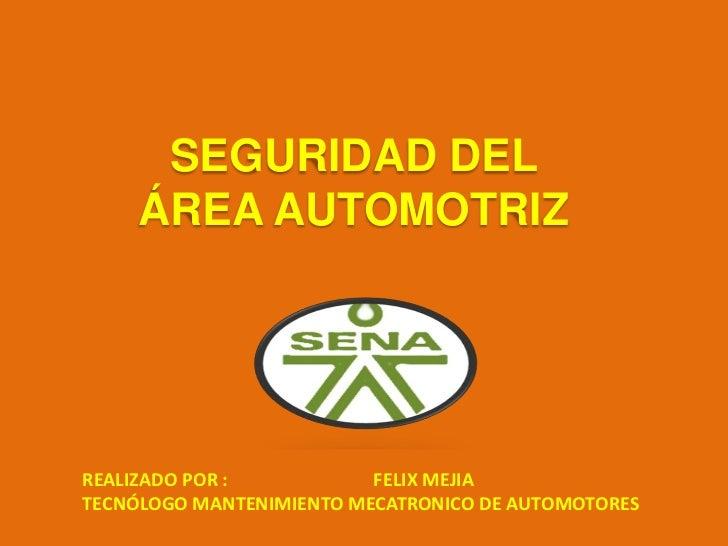 SEGURIDAD DEL     ÁREA AUTOMOTRIZREALIZADO POR :           FELIX MEJIATECNÓLOGO MANTENIMIENTO MECATRONICO DE AUTOMOTORES