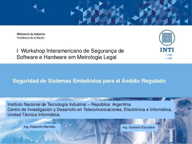 Seguridad de Sistemas Embebidos para el Ámbito Regulado Ing. Alejandro Bertello. Ing. Gustavo Escudero Instituto Nacional ...